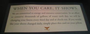 When you care it shows. We are committed to energy and resource conservation. An an effort to conserve thousands of gallons of water each day, we will be changing your linens every third day and at check-out. If you would like your sheets changed daily, simply place this card on your pillow.